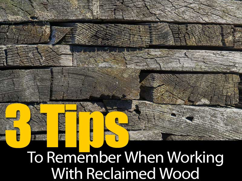 3 Tips To Remember When Working With Reclaimed Wood - 3 Tips To Remember When Working With Reclaimed Wood -